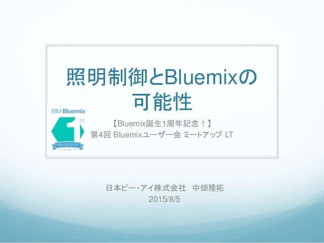 照明制御とBluemixの 可能性 【Bluemix誕生1周年記念!】 第4回 Bluemixユーザー会 ミートアップ LT 日本ピー・アイ株式会社 中畑隆拓 2015/8/5