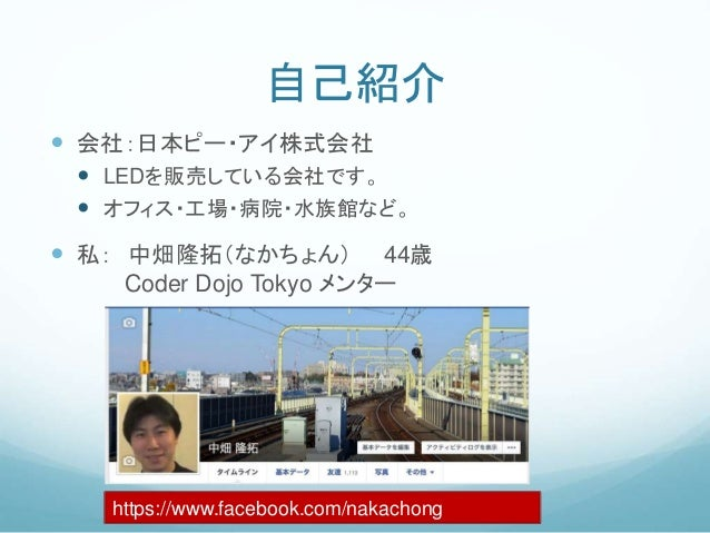自己紹介  会社:日本ピー・アイ株式会社  LEDを販売している会社です。  オフィス・工場・病院・水族館など。  私: 中畑隆拓(なかちょん) 44歳 Coder Dojo Tokyo メンター https://www.faceboo...