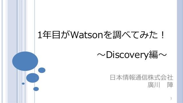 1 日本情報通信株式会社 廣川 陣 1年目がWatsonを調べてみた! ~Discovery編~ 1