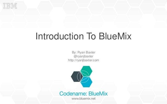 Introduction To BlueMix By: Ryan Baxter @ryanjbaxter http://ryanjbaxter.com
