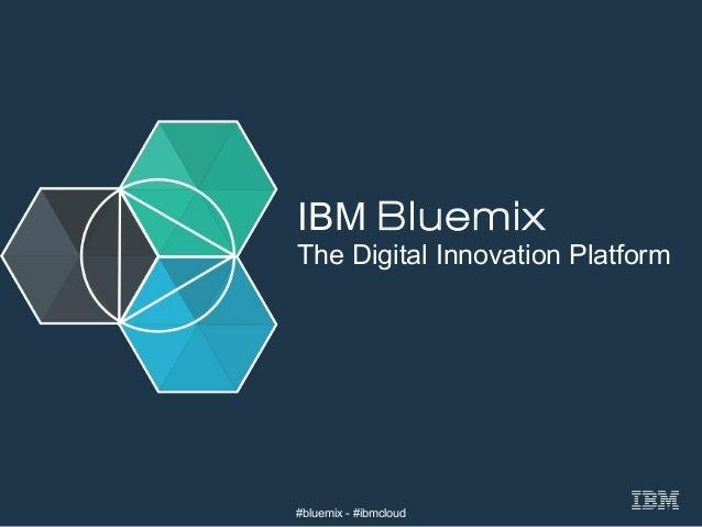 © 2015 IBM Corporation IBM Cloud Platform Services   Bluemix IBM Bluemix The Digital Innovation Platform #bluemix - #ibmcl...
