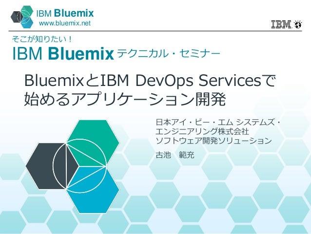 IBM Bluemix www.bluemix.net IBM Bluemix そこが知りたい! テクニカル・セミナー 日本アイ・ビー・エム システムズ・ エンジニアリング株式会社 ソフトウェア開発ソリューション 古池 範充 BluemixとI...