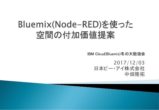 2017/12/03 日本ピー・アイ株式会社 中畑隆拓 IBM Cloud(Bluemis)冬の大勉強会