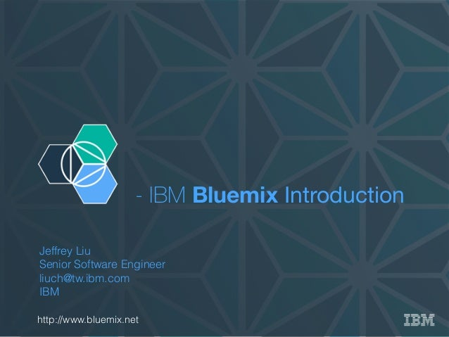 - IBM Bluemix Introduction Jeffrey Liu Senior Software Engineer liuch@tw.ibm.com IBM http://www.bluemix.net