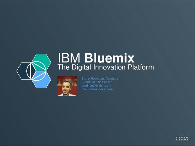 IBM Bluemix The Digital Innovation Platform Bruno Rodrigues Alcantara Cloud Solutions Seller brodrigu@br.ibm.com Ibm.biz/b...