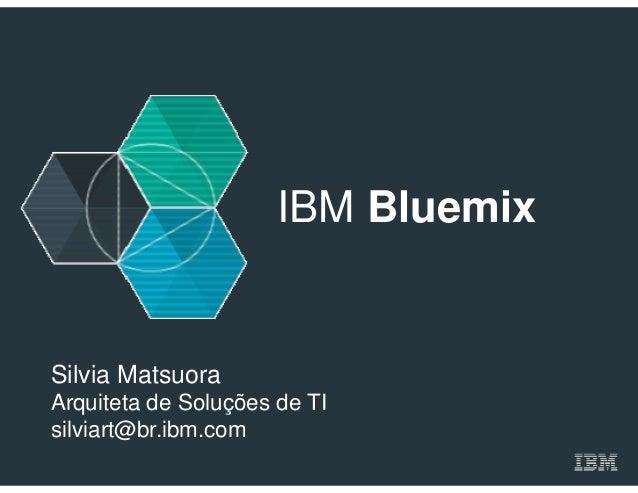 IBM Bluemix Silvia Matsuora Arquiteta de Soluções de TI silviart@br.ibm.com