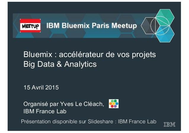 Organisé par Yves Le Cléach,  IBM France Lab Bluemix : accélérateur de vos projets  Big Data & Analytics 15 ...