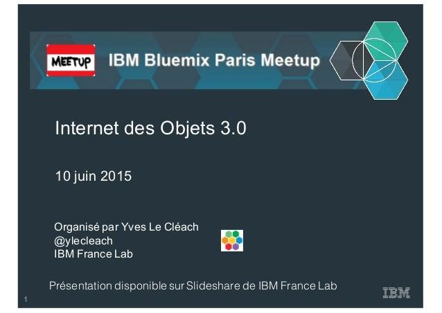Organisé par Yves Le Cléach @ylecleach IBM France Lab Internet des Objets 3.0 10 juin 2015 Présentation disponib...