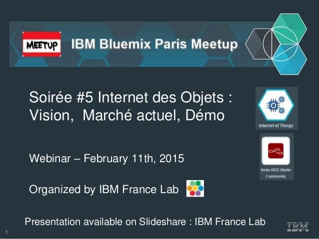 Organized by IBM France Lab Soirée #5 Internet des Objets : Vision, Marché actuel, Démo Webinar – February 11th, 2015 Pres...