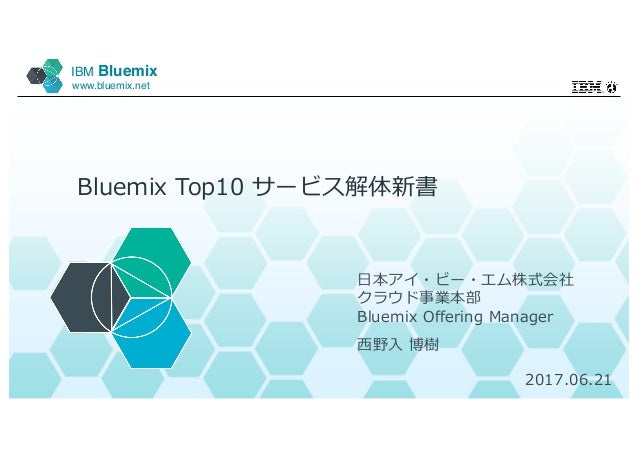 IBM Bluemix www.bluemix.net Bluemix Top10 サービス解体新書 ⽇本アイ・ビー・エム株式会社 クラウド事業本部 Bluemix Offering Manager ⻄野⼊ 博樹 2017.06.21