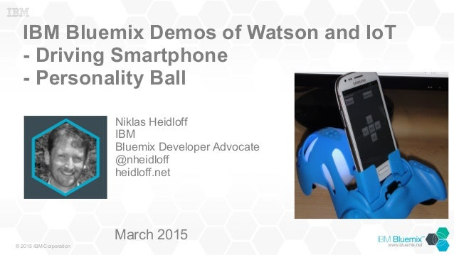 © 2015 IBM Corporation IBM Bluemix Demos of Watson and IoT - Driving Smartphone - Personality Ball Niklas Heidloff IBM Blu...