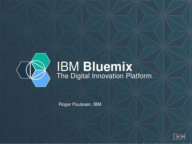 IBM Bluemix The Digital Innovation Platform Roger Paulssen, IBM
