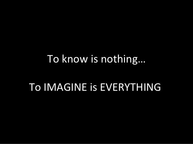 To know is nothing…To IMAGINE is EVERYTHING