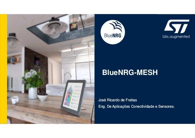 BlueNRG-MESH José Ricardo de Freitas Eng. De Aplicações Conectividade e Sensores.