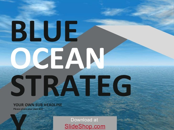 YOUR OWN SUB HEADLINE Please place your own text BLUE OCEAN STRATEGY Download at   SlideShop.com