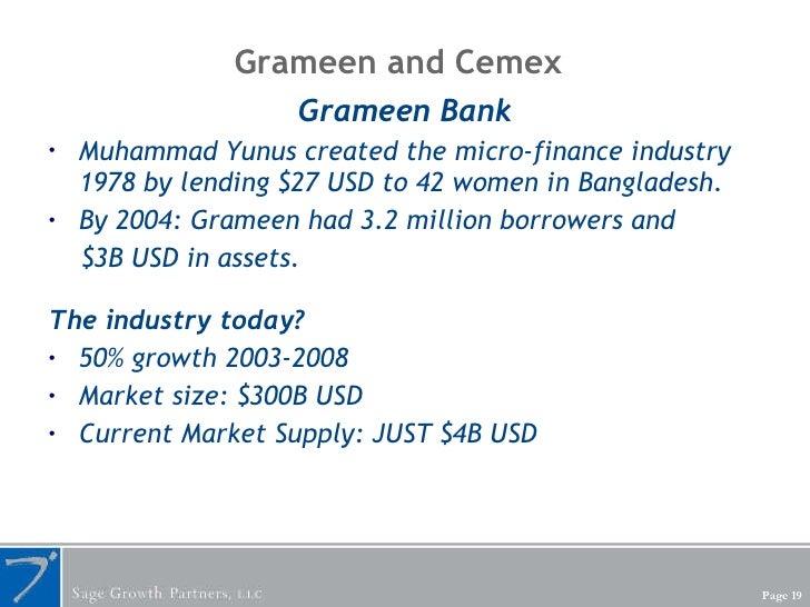 Grameen and Cemex <ul><li>Grameen Bank </li></ul><ul><li>Muhammad Yunus created the micro-finance industry 1978 by lending...