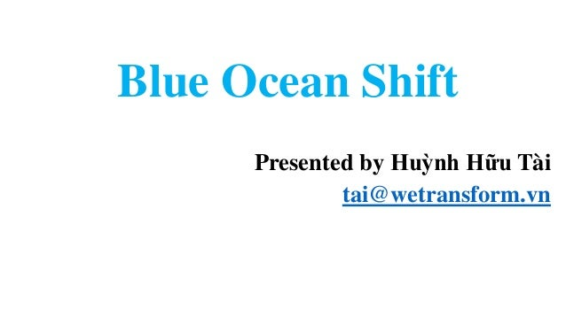 Blue Ocean Shift Presented by Huỳnh Hữu Tài tai@wetransform.vn