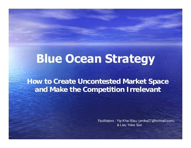 Blue Ocean Strategy How to Create Uncontested Market Space and Make the Competition Irrelevant  Facilitators : Yip Khai Bi...