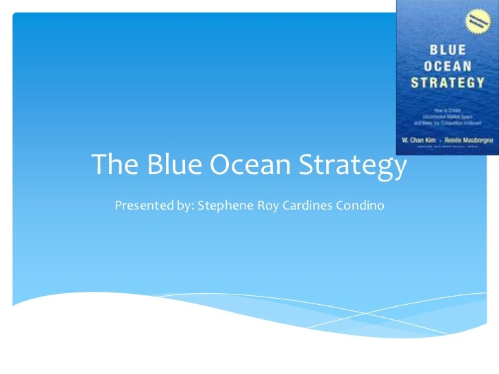 The Blue Ocean Strategy Presented by: Stephene Roy Cardines Condino