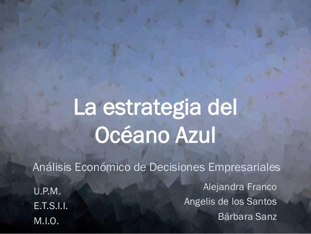 La estrategia del Océano Azul Análisis Económico de Decisiones Empresariales U.P.M. E.T.S.I.I. M.I.O.  Alejandra Franco An...