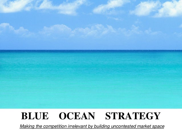 BLUE OCEAN STRATEGY Making the competition irrelevant by building uncontested market space