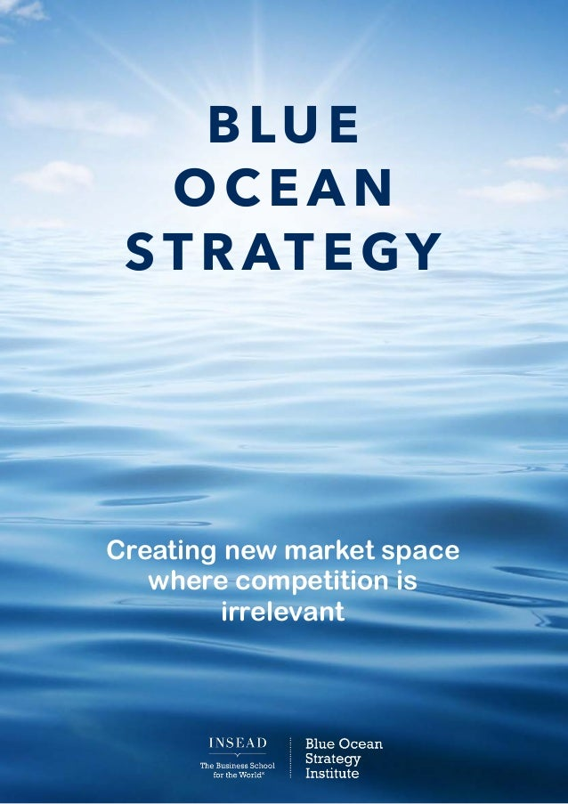 BLUE OCEAN STRATEGY Creating new market space where competition is irrelevant