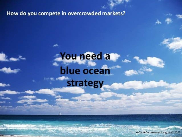 You need a blue ocean strategy A'Ohlin Commercial Insights © 2013 How do you compete in overcrowded markets?