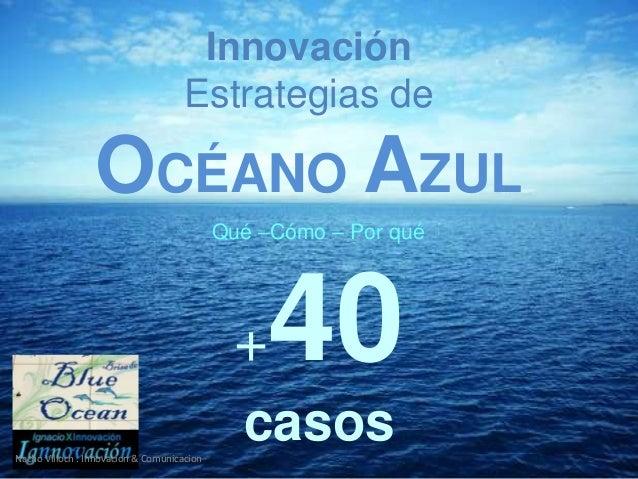 +40 casos Innovación Estrategias de OCÉANO AZUL Qué –Cómo – Por qué Nacho Villoch . Innovacion & Comunicacion