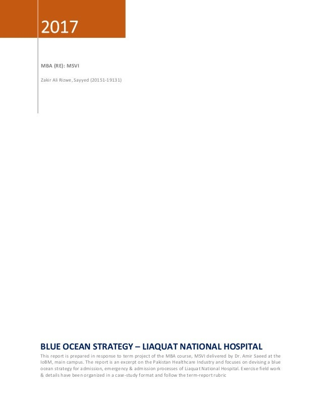 2017 MBA (RE): MSVI Zakir Ali Rizwe, Sayyed (20151-19131) BLUE OCEAN STRATEGY – LIAQUAT NATIONAL HOSPITAL This report is p...