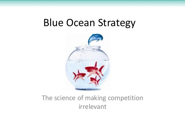 Blue Ocean StrategyThe science of making competition            irrelevant