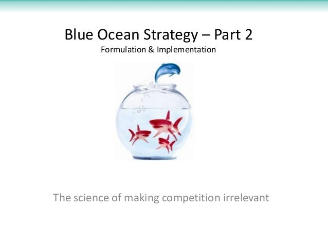 Blue Ocean Strategy – Part 2 Formulation & Implementation  The science of making competition irrelevant