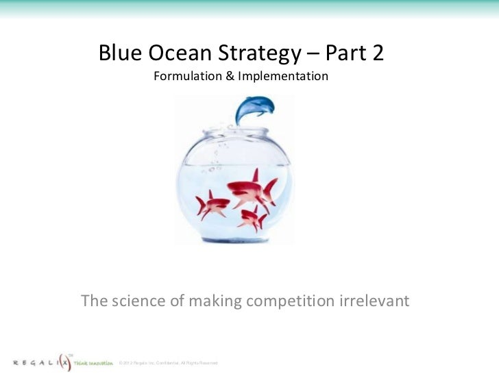 Blue Ocean Strategy – Part 2                       Formulation & ImplementationThe science of making competition irrelevan...