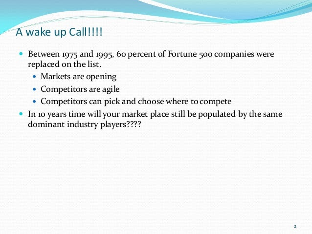 A wake up Call!!!! Between 1975 and 1995, 60 percent of Fortune 500 companies were  replaced on the list.    Markets are...