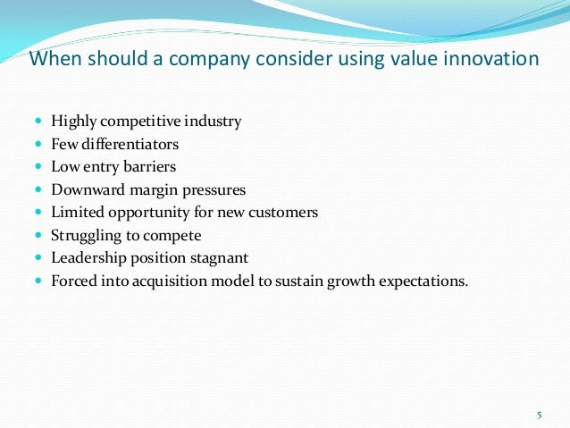 When should a company consider using value innovation Highly competitive industry Few differentiators Low entry barrier...