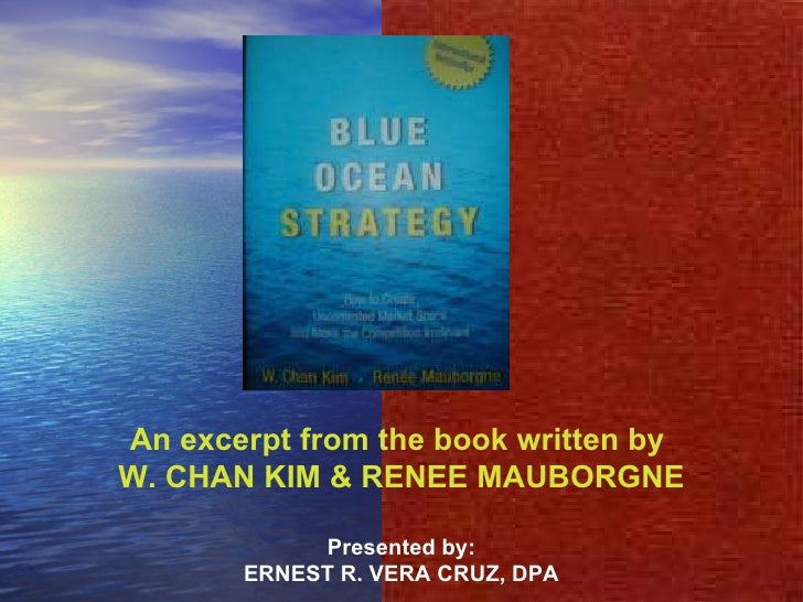An excerpt from the book written by  W. CHAN KIM & RENEE MAUBORGNE Presented by: ERNEST R. VERA CRUZ, DPA