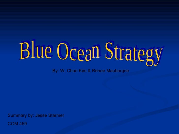 Blue Ocean Strategy By: W. Chan Kim & Renee Mauborgne Summary by: Jesse Starmer COM 459