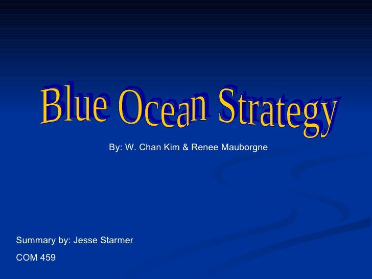 Blue Ocean Strategy By: W. Chan Kim & Renee Mauborgne Summary by: Jesse Starmer COM 459