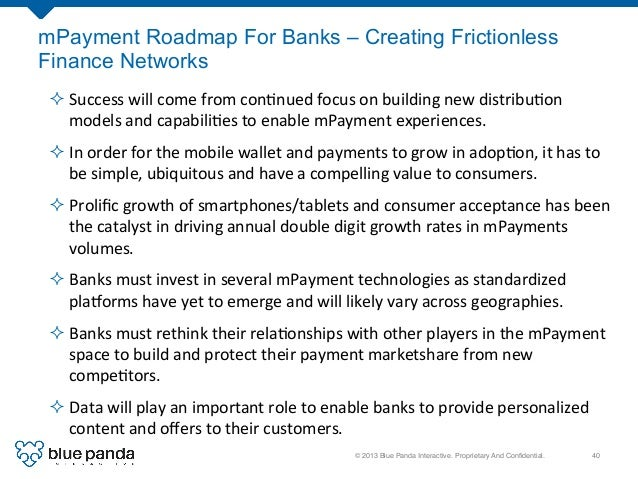 © 2013 Blue Panda Interactive. Proprietary And Confidential.! 40! mPayment Roadmap For Banks – Creating Frictionless Financ...