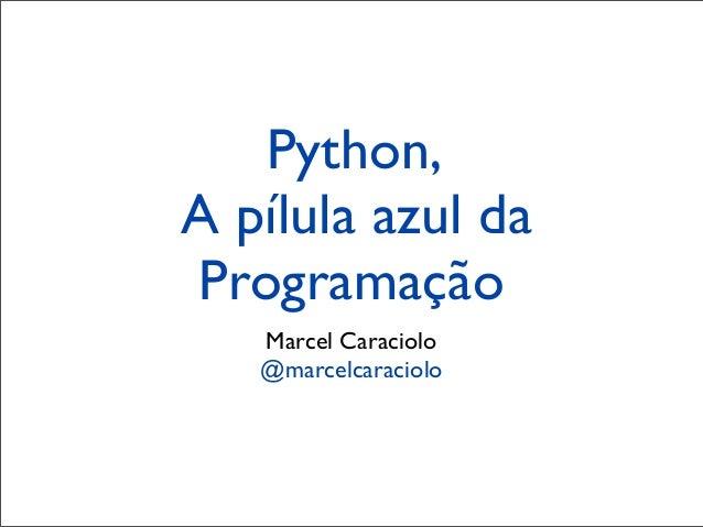 Python,A pílula azul daProgramação   Marcel Caraciolo   @marcelcaraciolo