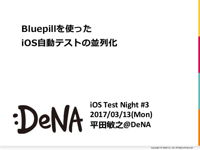 Copyright © DeNA Co.,Ltd. All Rights Reserved. iOS Test Night #3 2017/03/13(Mon) 平田敏之@DeNA Bluepillを使った iOS自動テストの並列化