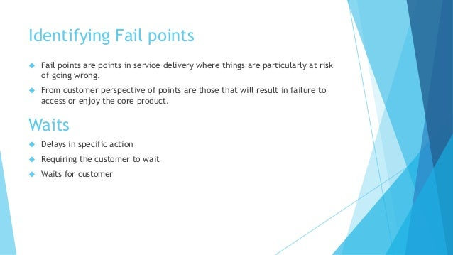 Identifying Fail points   Fail points are points in service delivery where things are particularly at risk  of going wron...