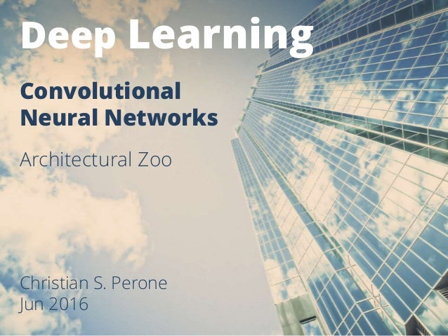 Deep Learning Christian S. Perone Jun 2016 Convolutional Neural Networks Architectural Zoo