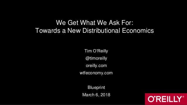 We Get What We Ask For: Towards a New Distributional Economics Tim O'Reilly @timoreilly oreilly.com wtfeconomy.com Bluepri...