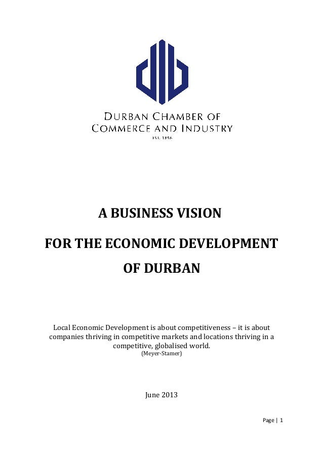 A BUSINESS VISION FOR THE ECONOMIC DEVELOPMENT OF DURBAN Local Economic Development is about competitiveness – it is about...