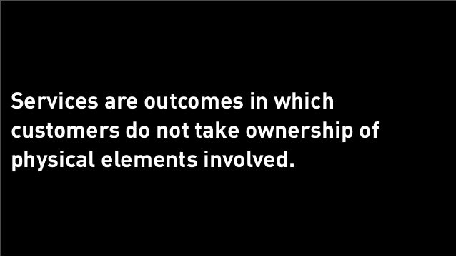 Services are outcomes in which      customers do not take ownership of      physical elements involved.Tuesday, February 2...