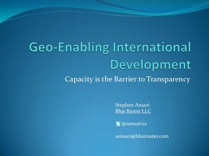 Geo-Enabling International Development <br />Capacity is the Barrier to Transparency<br />Stephen Ansari<br />Blue Raster ...
