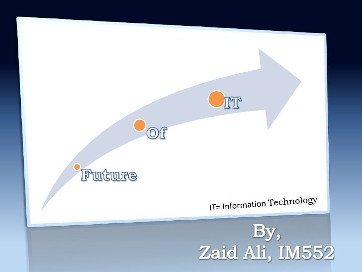 IT= Information Technology<br />By,<br />Zaid Ali, IM552<br />