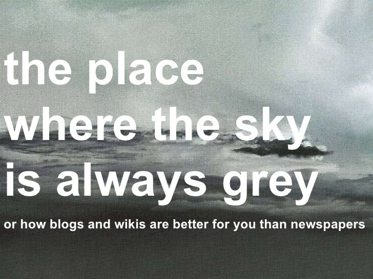 the place where the sky is always grey or how blogs and wikis are better for you than newspapers