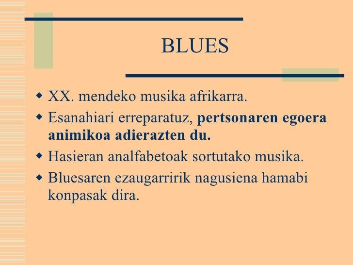 BLUES <ul><li>XX. mendeko musika afrikarra. </li></ul><ul><li>Esanahiari erreparatuz,  pertsonaren egoera animikoa adieraz...