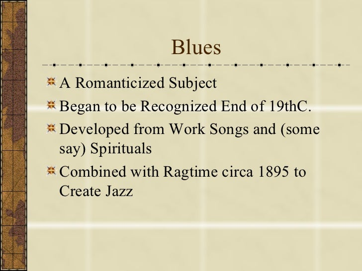 Blues <ul><li>A Romanticized Subject </li></ul><ul><li>Began to be Recognized End of 19thC. </li></ul><ul><li>Developed fr...